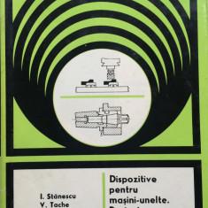 DISPOZITIVE PENTRU MASINI-UNELTE, PROIECTARE, CONSTRUCTIE - I. Stanescu, V. Tache