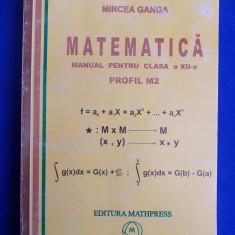 MIRCEA GANGA - MATEMATICA * MANUAL PENTRU CLASA A XII-A = PROFIL M2 - PLOIESTI - 2007 - Manual scolar mast, Clasa 12, Mathpress