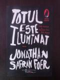 TOTUL ESTE ILUMINAT - Jonathan Safran Foer - 2008, 359 p.