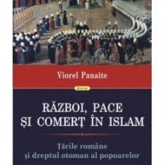 Viorel Panaite - Razboi, pace si comert in Islam. Tarile Romane si dreptul otoman al popoarelor - 10518 - Istorie