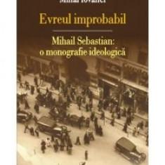Mihai Iovanel - Evreul improbabil Mihail Sebastian o monografie ideologica - 12779 - Carte Monografie