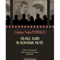 Cristian Tudor Popescu - Filmul surd in Romania muta: politica si propaganda in filmul romanesc de fictiune (1912-1989) - 12863 - Carte Monografie
