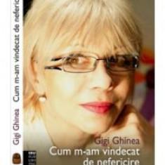 Gigi Ghinea - Cum m-am vindecat de nefericire - 7772 - Carte dezvoltare personala