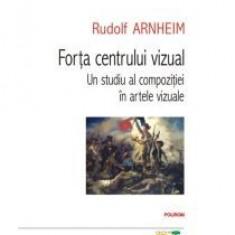 Rudolf Arnheim - Forta centrului vizual Un studiu al compozitiei in artele vizuale - 12883 - Nuvela