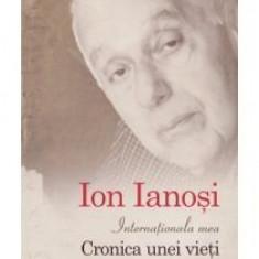 Ion Ianosi - Internationala mea. Cronica unei vieti - 13249 - Carte Monografie