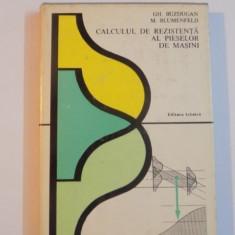 CALCULUL DE REZISTENTA AL PIESELOR DE MASINI de GH. BUZDUGAN, M. BLUMENFELD, 1979 - Carti Mecanica
