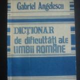 GABRIEL ANGELESCU - DICTIONAR DE DIFICULTATI ALE LIMBII ROMANE