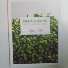 GERMENI SI VLASTARI, SURSE DE SANATATE SI ENERGIE, EDITIA A - II - A de LIGIA POP, 2013 - Carte Retete traditionale romanesti