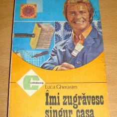IMI ZUGRAVESC SINGUR CASA - Luca Gherasim - Carte amenajari interioare