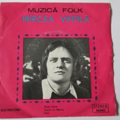 VINIL SINGLE ELECTRECORD EDC 10513 MIRCEA VINTILA IN STARE F.BUNA - Muzica Folk