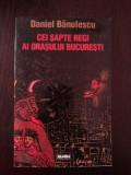 CEI SAPTE REGI AI ORASULUI BUCURESTI - Daniel Banulescu - 1998, 413 p.