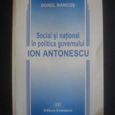 DOREL BANCOS - SOCIAL SI NATIONAL IN POLITICA GUVERNULUI ION ANTONESCU - Carte Istorie