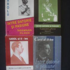 CAROL II - INTRE DATORIE SI PASIUNE * INSEMNARI ZILNICE (1904-1945) 4 volume - Carte Istorie