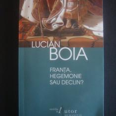LUCIAN BOIA - FRANTA, HEGEMONIE SAU DECLIN? - Carte Istorie, Humanitas