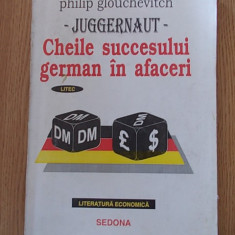 CHEILE SUCCESULUI GERMAN IN AFACERI- PHILIP GLOUCHEVITCH, JUGGERNAUT - Carte afaceri