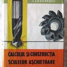 CALCULUL SI CONSTRUCTIA SCULELOR ASCHIETOARE, I. Lazarescu, 1962 - Carti Mecanica