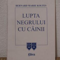 LUPTA NEGRULUI CU CAINII-BERNARD MARIE KOLTES - Carte Teatru