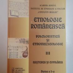 ETNOLOGIE ROMANEASCA FOLCLORISTIC SI ETNOMUZICOLOGIE III, NASTEREA SI COPILARIA PRTEA A 3-A, BUCURESTI 2014 - Carte Fabule