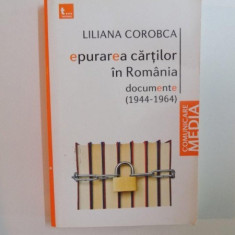 EPURAREA CARTILOR IN ROMANIA, DOCUMENTE ( 1944 - 1964 ) de LILIANA COROBCA, 2010 - Carte Sociologie