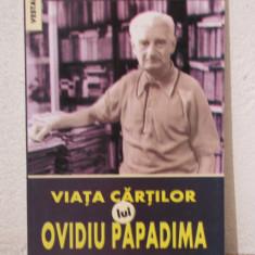 VIATA CARTILOR LUI OVIDIU PAPADIMA - Carte Monografie