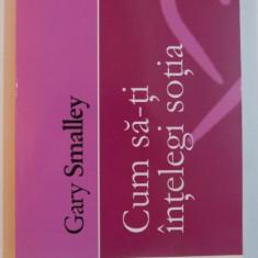 CUM SA-TI INTELEGI SOTIA de GARY SMALLEY 2002 - Carte Psihologie