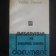 VASILE HAREA - BASARABIA PE DRUMUL UNIRII