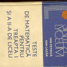 Teste de matematica pentru treapta a-II-a de liceu, autori I. Petrica, I. Lazar - Culegere Matematica