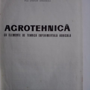 Agrotehnica, cu elemente de tehnica experimentala - Stefan Dimancea / R6P4F