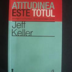 JEFF KELLER - ATITUTIDINEA ESTE TOTUL - Carte dezvoltare personala