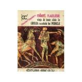 Robert Flaceliere - Viata de toate zilele în Grecia secolului lui Pericle