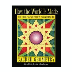 How the World Is Made: The Story of Creation According to Sacred Geometry - Carte in engleza