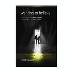 Wanting to Believe: A Critical Guide to the X-Files, Millennium & the Lone Gunmen