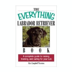 The Everything Labrador Retriever Book: A Complete Guide to Raising, Training, and Caring for Your Lab - Carte in engleza