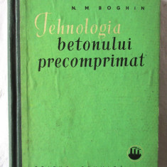 """""""TEHNOLOGIA BETONULUI PRECOMPRIMAT"""", N. M. Boghin, 1962 - Carti Constructii"""