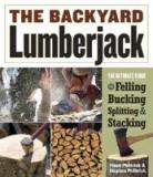 The Backyard Lumberjack: The Ultimate Guide to Felling, Bucking, Splitting & Stacking