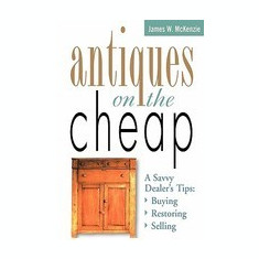 Antiques on the Cheap: A Savvy Dealer's Tips: Buying, Restoring, Selling - Carte in engleza