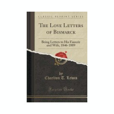 The Love Letters of Bismarck: Being Letters to His Fiancee and Wife, 1846-1889 (Classic Reprint) - Carte in engleza