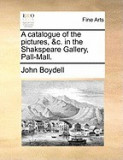 A Catalogue of the Pictures, &C. in the Shakspeare Gallery, Pall-Mall.
