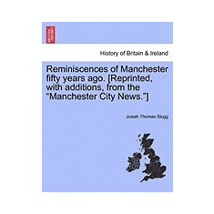 Reminiscences of Manchester Fifty Years Ago. [Reprinted, with Additions, from the
