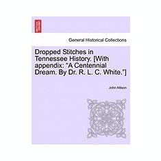 Dropped Stitches in Tennessee History. [With Appendix: A Centennial Dream. by Dr. R. L. C. White.] - Carte in engleza