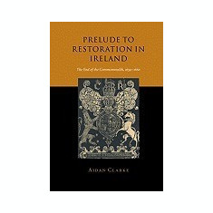 Prelude to Restoration in Ireland: The End of the Commonwealth, 1659 1660 - Carte in engleza