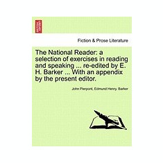 The National Reader: A Selection of Exercises in Reading and Speaking ... Re-Edited by E. H. Barker ... with an Appendix by the Present Edi - Carte in engleza