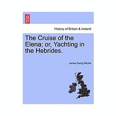 The Cruise of the Elena; Or, Yachting in the Hebrides. - Carte in engleza