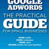 Google Adwords - The Practical Guide for Small Businesses: More Traffic, More Customers, More Sales, Bigger Profits for Your Business - Carte in engleza