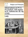 Observations on P-L Ill's Conduct, with Regard to R. Catholic Bill, &C. by a Lady.