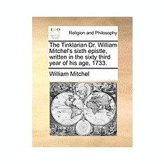 The Tinklarian Dr. William Mitchel's Sixth Epistle, Written in the Sixty Third Year of His Age, 1733. - Carte in engleza