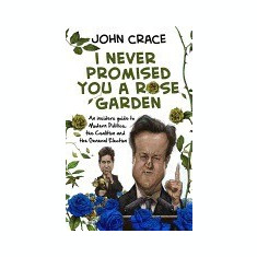 I Never Promised You a Rose Garden: An Insider's Guide to Modern Politics, the Coalition and the General Election - Carte in engleza