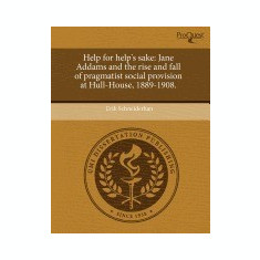 Help for Help's Sake: Jane Addams and the Rise and Fall of Pragmatist Social Provision at Hull-House, 1889-1908. - Carte in engleza