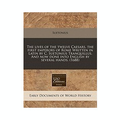 The Lives of the Twelve Caesars, the First Emperors of Rome Written in Latin by C. Suetonius Tranquillus. and Now Done Into English by Several Hands. - Carte in engleza