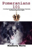 Pomeranians 101: Everything You Need to Know about Owning a Pomeranian and Raising Pomeranian Puppies